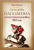 Инна Соболева -Победить Наполеона. Отечественная война 1812 года