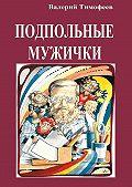 Валерий Тимофеев - Подпольные мужички. Вмузыкальномдоме