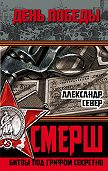 Александр Север - СМЕРШ. Битвы под грифом секретно