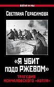 Светлана Герасимова -«Я убит подо Ржевом». Трагедия Мончаловского «котла»