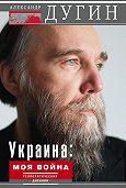 Александр Дугин - Украина: моя война. Геополитический дневник