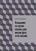 Олег Колмаков -Хождение попутям опасно для жизни (для этой жизни)