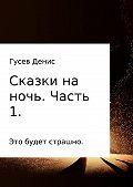 Денис Гусев -Сказки на ночь. Сборник. Часть 1.
