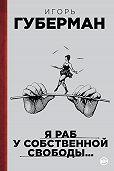 Игорь Губерман - Я раб у собственной свободы… (сборник)