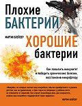 Мартин Блейзер -Плохие бактерии, хорошие бактерии. Как повысить иммунитет и победить хронические болезни, восстановив микрофлору