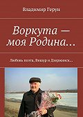 Владимир Герун - Воркута – моя Родина… Любовь поэта, Вишур и Дзержинск…