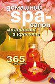 Татьяна Лагутина -Домашний SPA-салон молодости и красоты. 365 рецептов