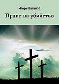Игорь Ваганов -Право наубийство