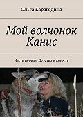 Ольга Карагодина -Мой волчонок Канис. Часть первая. Детство июность