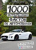 Александр Долгих -1000 интересных фактов об автомобилях. Всё, что только можно узнать обавтомобилях