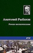 Анатолий Рыбаков -Роман-воспоминание