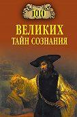 Анатолий Бернацкий - 100 великих тайн сознания
