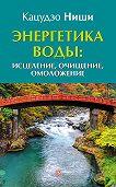 Кацудзо Ниши -Энергетика воды: исцеление, очищение, омоложение