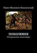 Павел Ильминский -Поколения. Исторические миниатюры