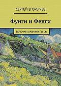 Сергей Егорычев -Фунги и Фенги. Включая «Хроники Пи-14»