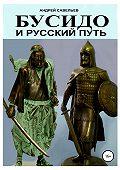 Андрей Николаевич Савельев -Бусидо и русский путь