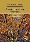 Валентина Сомова -Я вам хочу еще сказать. Стихи