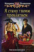 Екатерина Полянская -Я стану твоим проклятием