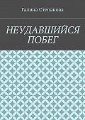 Галина Степанова -Неудавшийся побег