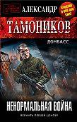 Александр Тамоников -Ненормальная война