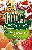 Ирина Вечерская - 100 рецептов любовных блюд. Вкусно, полезно, душевно, целебно