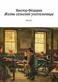 Виктор Фёдоров -Жизнь сельской учительницы. Рассказ