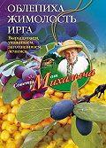 Николай Звонарев -Облепиха, жимолость, ирга. Выращиваем, ухаживаем, заготавливаем, лечимся