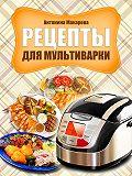 Антонина Макарова -Рецепты для мультиварки