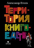 Александр Етоев -Территория книгоедства