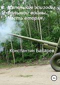 Константин Бахарев -Маленькие эпизоды большой войны. Часть вторая