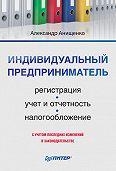 Александр Владимирович Анищенко -Индивидуальный предприниматель: регистрация, учет и отчетность, налогообложение