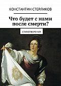 Константин Стерликов - Что будет снами после Смерти?