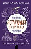Александр Никонов -Астрономия на пальцах. Для детей и родителей, которые хотят объяснять детям