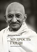 Махатма Ганди, Джек Гомер - Мудрость Ганди. Мысли и изречения