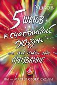 Андрей Ушков -5 шагов к счастливой жизни, или Как найти свое призвание