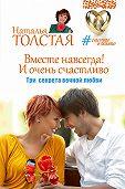 Наталья Толстая - Вместе навсегда! И очень счастливо. Три секрета вечной любви