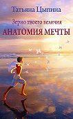 Татьяна Цыпина - Зерно твоего величия. Анатомия мечты