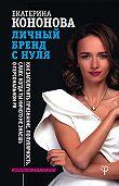 Екатерина Кононова -Личный бренд с нуля. Как заполучить признание, популярность, славу, когда ты ничего не знаешь о персональном PR