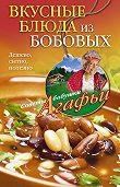Агафья Звонарева -Вкусные блюда из бобовых. Дешево, сытно, полезно