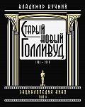 Владимир Кучмий -Старый новый Голливуд: Энциклопедия кино. Tом II