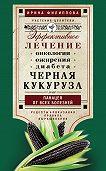 Ирина Филиппова - Черная кукуруза, или Панацея от всех болезней. Эффективное лечение онкологии, ожирения, диабета…