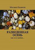 Михаил Казаков - Разведенная осень. Как я ее люблю…