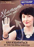 Елена Тарарина -Хватит обвинять себя! Как избавится от чувства вины навсегда