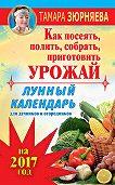Тамара Зюрняева - Лунный календарь для дачников и огородников на 2017 год. Как посеять полить, собрать, приготовить урожай