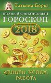 Татьяна Борщ -Полный финансовый гороскоп на 2018 год. Деньги, успех, работа