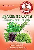 Елена Власенко - Зелень и салаты. Секреты чудо-урожая
