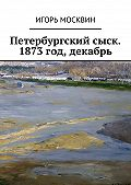 Игорь Москвин -Петербургский сыск. 1873год, декабрь