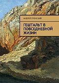 Андрей Гронский -Гештальт в повседневной жизни