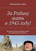 Владимир Герун -ЗаРодину мать в1945году! Великая Отечественная война иосвобождение Европы…