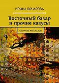 Ирина Бочарова -Восточный базар и прочие казусы. Сборник рассказов